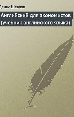 Денис Шевчук - Английский для экономистов (учебник английского языка)