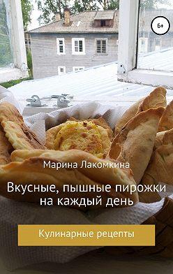 Марина Лакомкина - Вкусные, пышные пирожки на каждый день