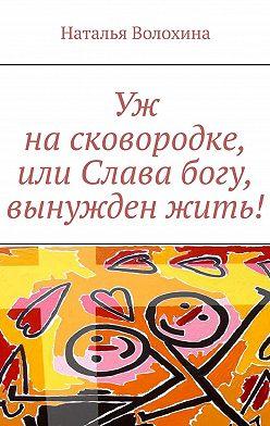 Наталья Волохина - Уж насковородке, или Слава богу, вынужденжить!