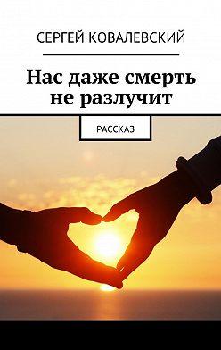 Сергей Ковалевский - Нас даже смерть неразлучит. Рассказ