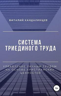 Виталий Кандалинцев - Система триединого труда. Управление личным трудом на основе христианских ценностей