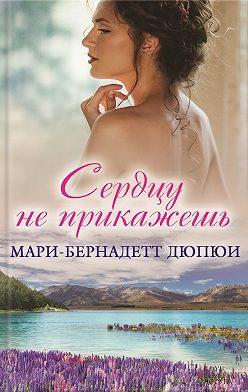 Мари-Бернадетт Дюпюи - Сердцу не прикажешь