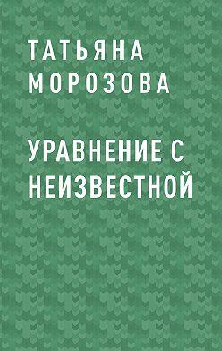 Татьяна Морозова - Уравнение с неизвестной