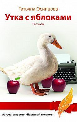 Татьяна Осипцова - Утка с яблоками (сборник)