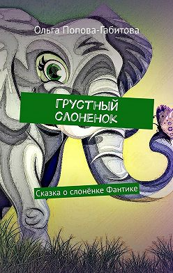 Ольга Попова-Габитова - Грустный слоненок. Сказка ослонёнке Фантике