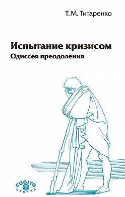 Татьяна Титаренко - Испытание кризисом. Одиссея преодоления