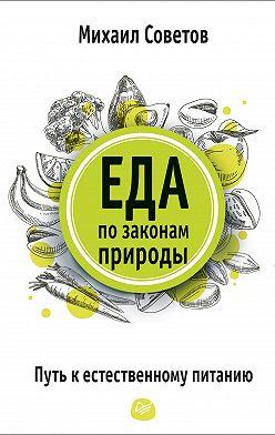 Михаил Советов - Еда по законам природы. Путь к естественному питанию