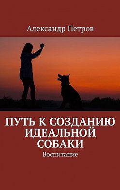Александр Петров - Путь ксозданию идеальной собаки. Воспитание
