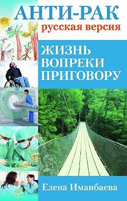 Елена Иманбаева - Анти-рак: русская версия. Жизнь вопреки приговору