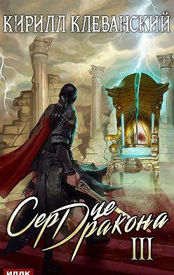 Кирилл Клеванский - Сердце Дракона. Книга 3