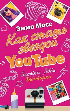 Эмма Мосс - Как стать звездой YouTube. Экстра_Эбби. Бунтарка