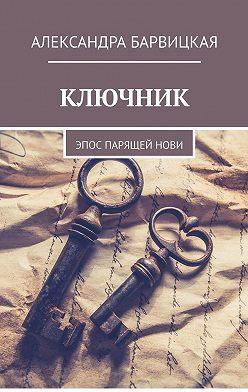 Александра Барвицкая - КЛЮЧНИК. Эпос ПАРящейНови
