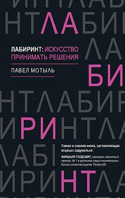 Павел Мотыль - Лабиринт: искусство принимать решения