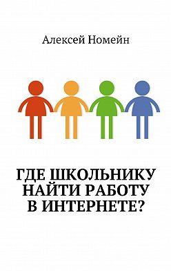 Алексей Номейн - Где школьнику найти работу винтернете?