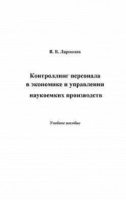 Валерий Ларионов - Контроллинг персонала в экономике и управлении наукоемких производств
