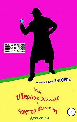 Александр Зиборов - Мой Шерлок Холмс и доктор Ватсон
