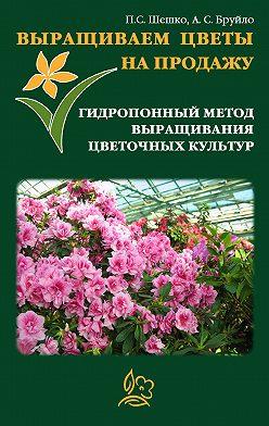 Павел Шешко - Выращиваем цветы на продажу. Гидропонный метод выращивания цветочных культур