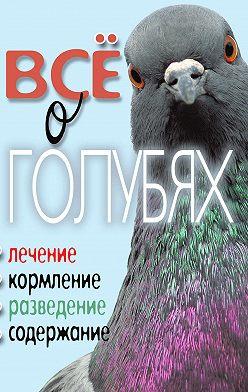 Татьяна Плотникова - Все о голубях. Лечение, кормление, разведение, содержание