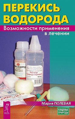 Мария Полевая - Перекись водорода. Возможности применения в лечении