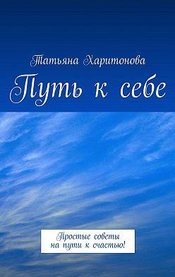 Татьяна Харитонова - Путь ксебе. Простые советы напути ксчастью!