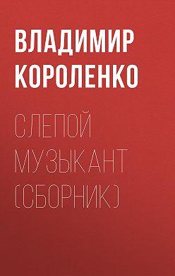 Владимир Короленко - Слепой музыкант (сборник)