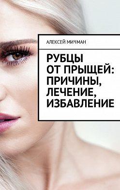 Алексей Мичман - Рубцы отпрыщей: причины, лечение, избавление