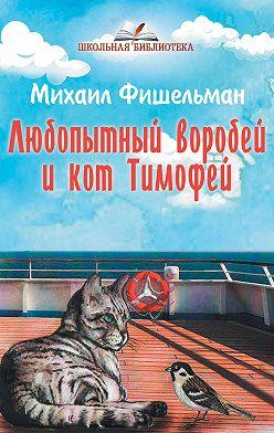 Михаил Фишельман - Любопытный воробей и кот Тимофей
