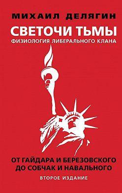 Михаил Делягин - Светочи тьмы. Физиология либерального клана: от Гайдара и Березовского до Собчак и Навального