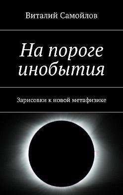 Виталий Самойлов - Напороге инобытия. Зарисовки кновой метафизике