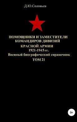 Денис Соловьев - Помощники и заместители командиров дивизий Красной Армии 1921-1945 гг. Том 21