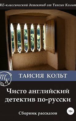 Таисия Кольт - Чисто английский детектив по-русски. Сборник рассказов