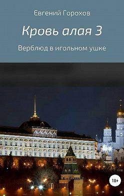 Евгений Горохов - Кровь алая 3: Верблюд в игольном ушке