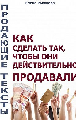 Елена Рыжкова - Продающие тексты. Как сделать так, чтобы они действительно продавали