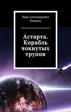 Марк Романов - Астарта. Корабль чокнутых трупов