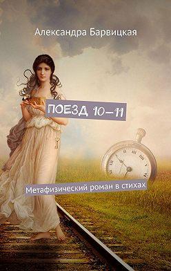 Александра Барвицкая - Поезд 10—11. Метафизический роман встихах