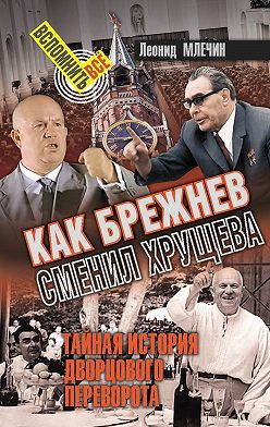Леонид Млечин - Как Брежнев сменил Хрущева. Тайная история дворцового переворота