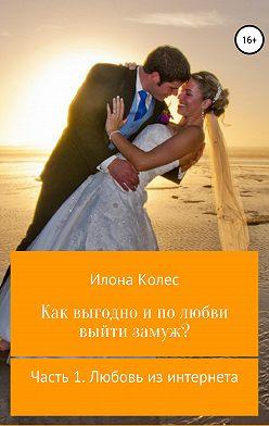 Илона Колес - Как выгодно и по любви выйти замуж? Часть 1. Любовь из интернета