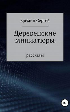 Сергей Еремин - Деревенские миниатюры. Сборник рассказов