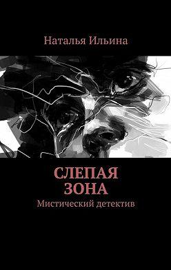 Наталья Ильина - Слепая зона. Мистический детектив