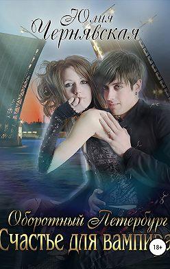 Юлия Чернявская - Оборотный Петербург 2. Счастье для вампира