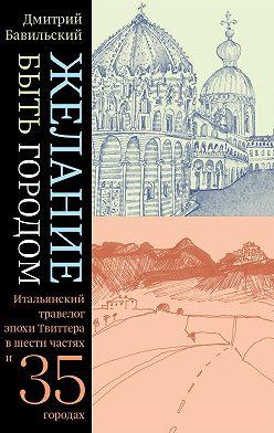 Дмитрий Бавильский - Желание быть городом. Итальянский травелог эпохи Твиттера в шести частях и тридцати пяти городах