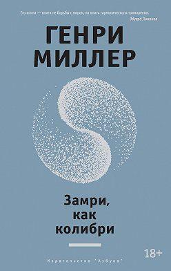 Генри Миллер - Замри, как колибри (сборник)