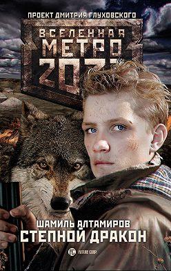 Шамиль Алтамиров - Метро 2033: Степной дракон