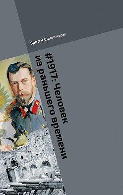 Братья Швальнеры - #1917: Человек израньшего времени. Библиотека «Проекта 1917»