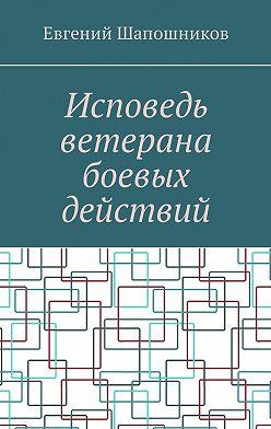 Евгений Шапошников - Исповедь ветерана боевых действий. От маршала до рядового
