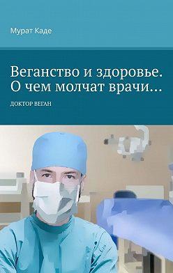 Мурат Каде - Веганство издоровье. Очем молчат врачи… Доктор Веган
