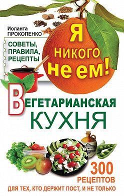 Иоланта Прокопенко - Я никого не ем! Вегетарианская кухня. Советы, правила, рецепты. 300 рецептов для тех, кто держит пост