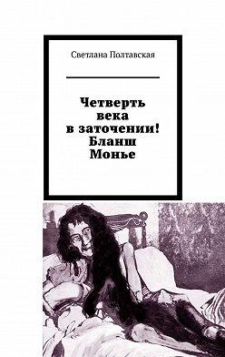 Светлана Полтавская - Четверть века в заточении! Бланш Монье