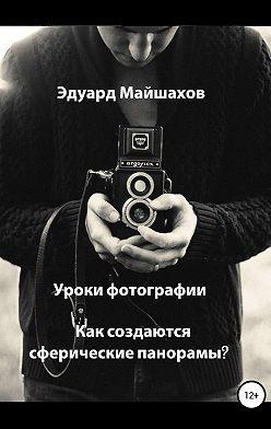 Эдуард Майшахов - Уроки фотографии. Как создаются сферические панорамы?