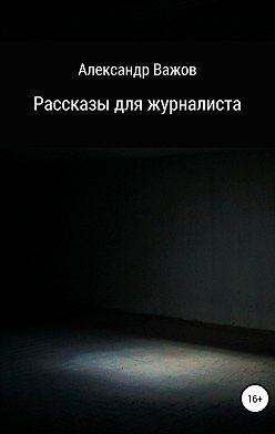 Александр Важов - Рассказы для журналиста